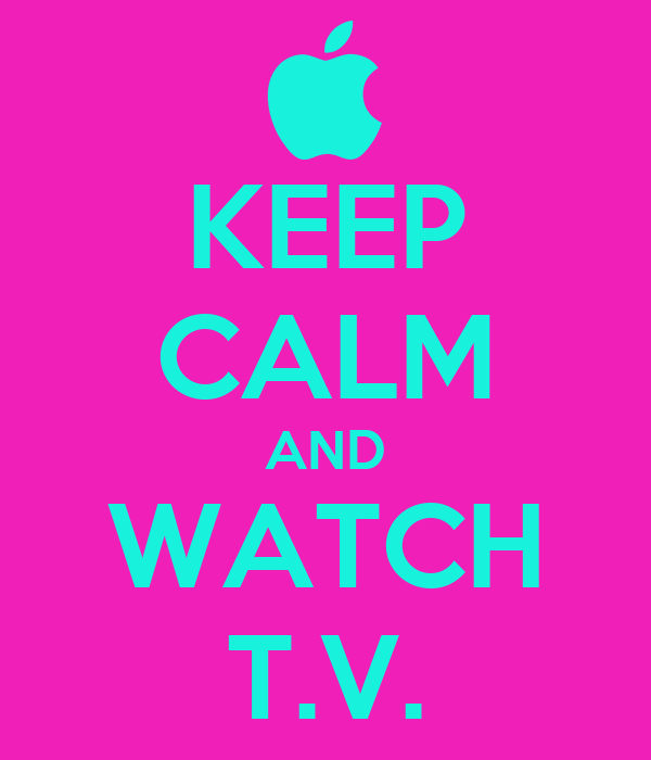 KEEP CALM AND WATCH T.V.