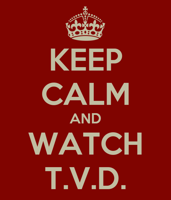 KEEP CALM AND WATCH T.V.D.