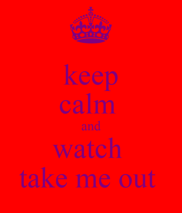 keep calm  and watch  take me out