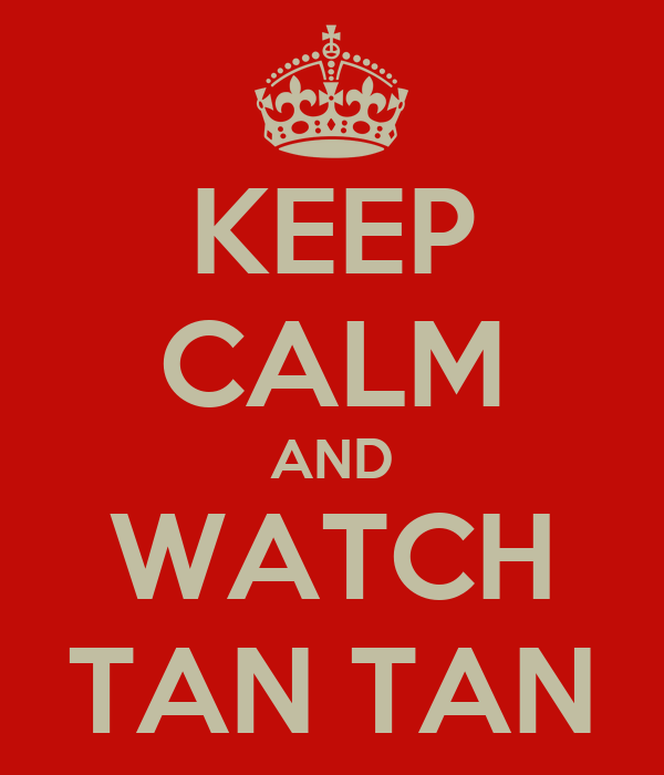 KEEP CALM AND WATCH TAN TAN