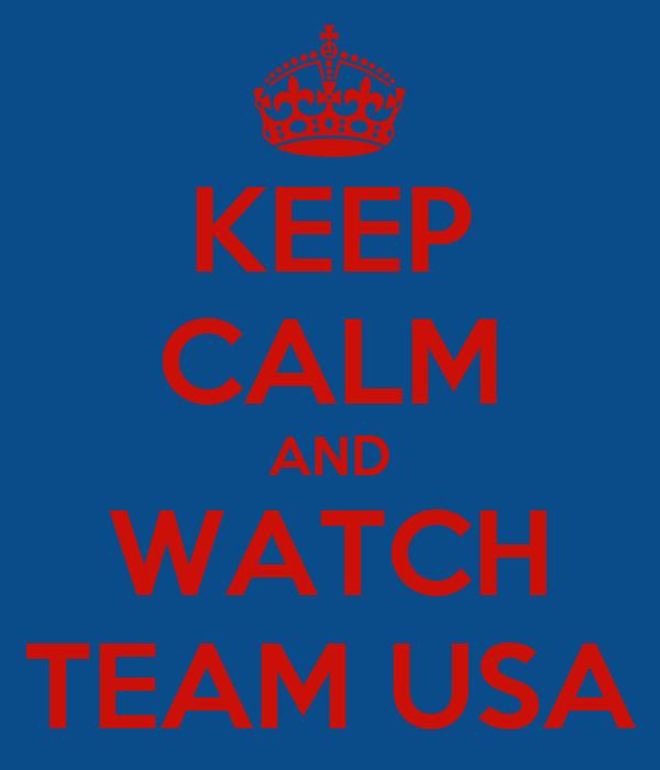 KEEP CALM AND WATCH TEAM USA