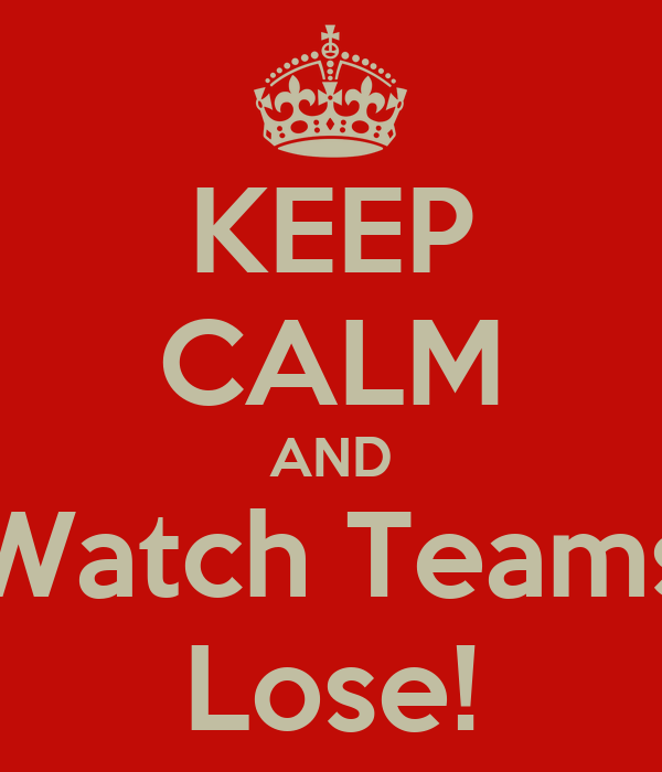 KEEP CALM AND Watch Teams Lose!