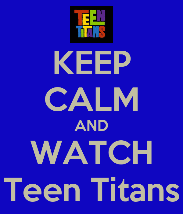 KEEP CALM AND WATCH Teen Titans
