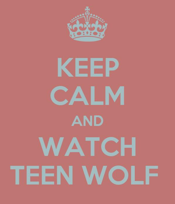 KEEP CALM AND WATCH TEEN WOLF