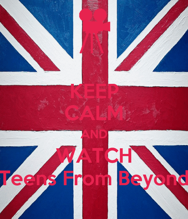 KEEP CALM AND WATCH Teens From Beyond