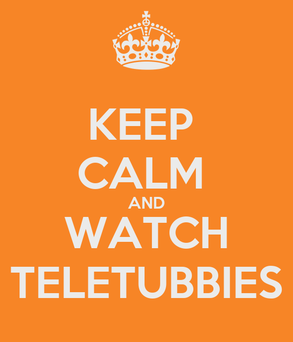 KEEP  CALM  AND WATCH TELETUBBIES