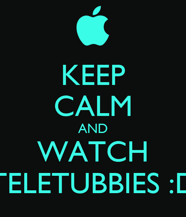 KEEP CALM AND WATCH TELETUBBIES :D