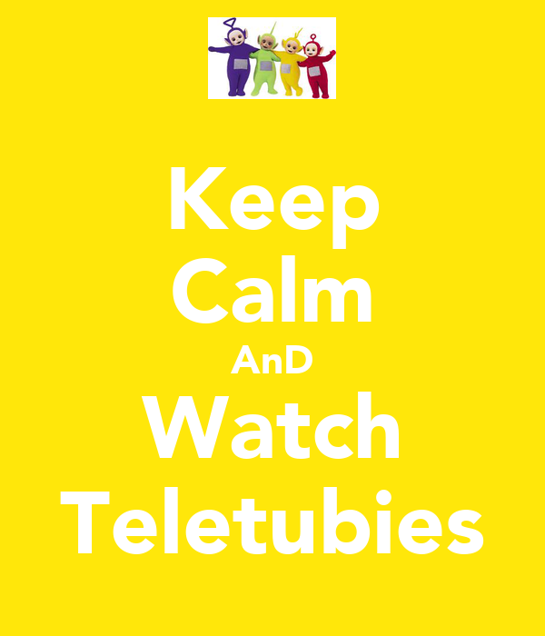 Keep Calm AnD Watch Teletubies