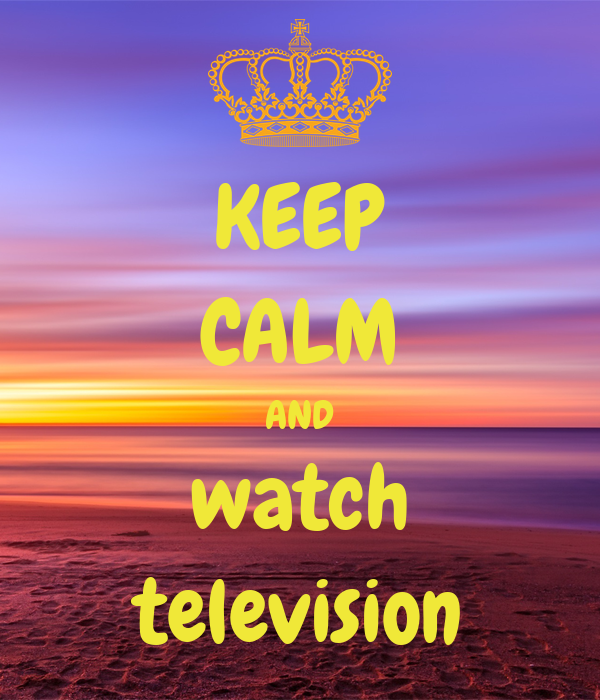 KEEP CALM AND watch television