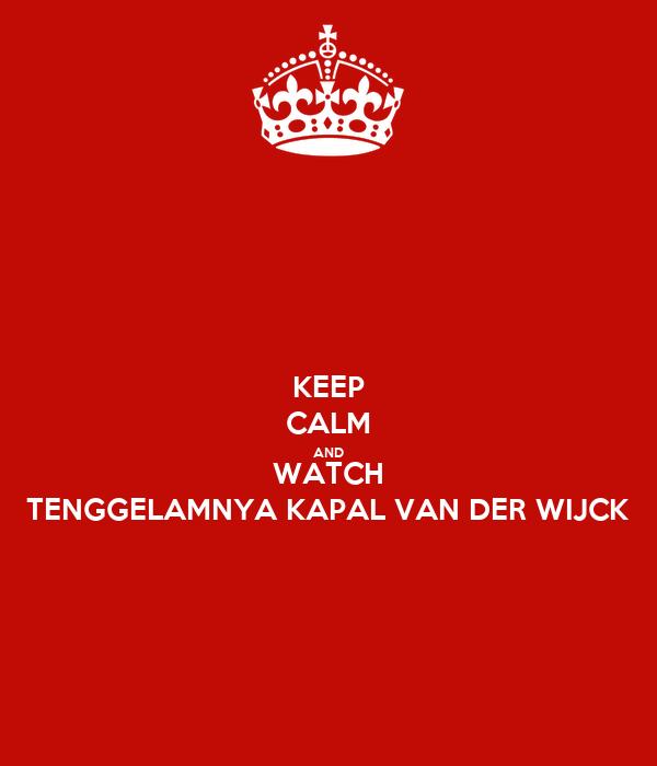 KEEP CALM AND WATCH TENGGELAMNYA KAPAL VAN DER WIJCK