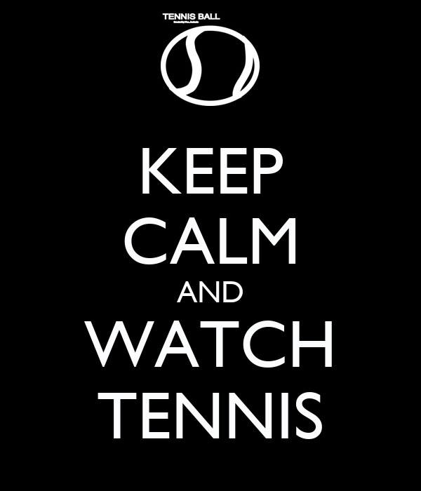 KEEP CALM AND WATCH TENNIS