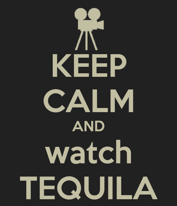 KEEP CALM AND watch TEQUILA