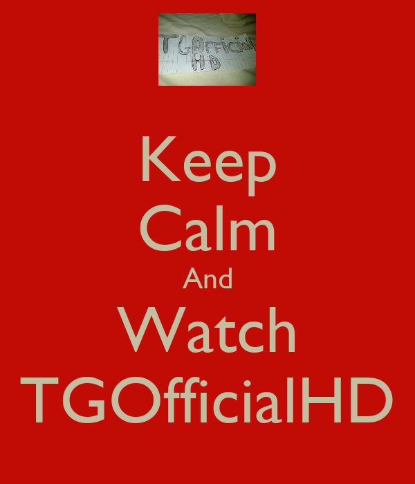 Keep Calm And Watch TGOfficialHD