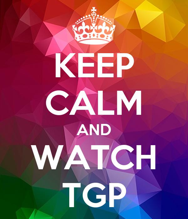 KEEP CALM AND WATCH TGP