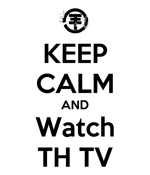 KEEP CALM AND Watch TH TV