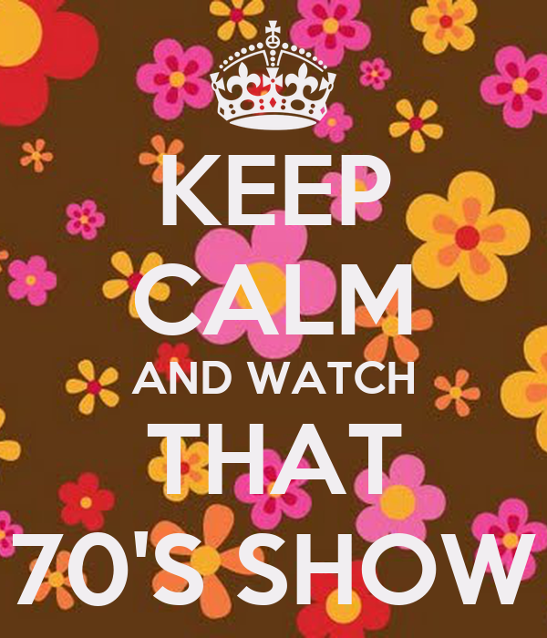 KEEP CALM AND WATCH THAT 70'S SHOW