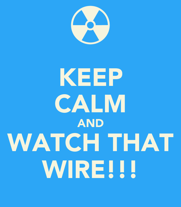 KEEP CALM AND WATCH THAT WIRE!!!