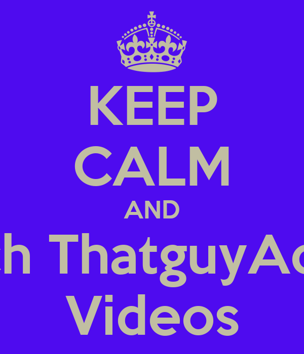 KEEP CALM AND Watch ThatguyAdrian  Videos