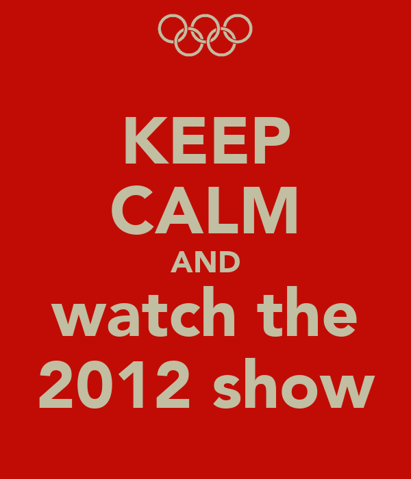 KEEP CALM AND watch the 2012 show