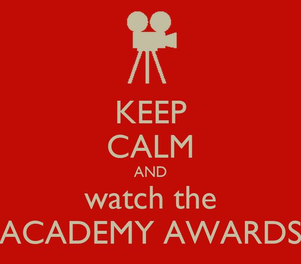 KEEP CALM AND watch the ACADEMY AWARDS