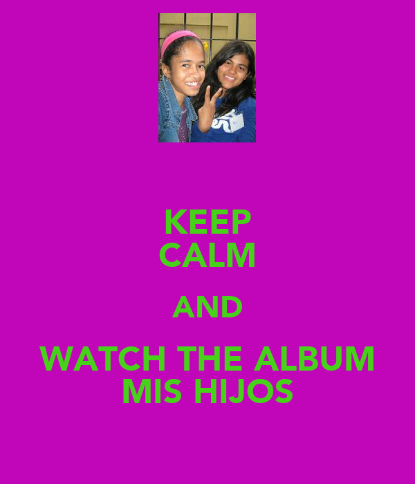 KEEP CALM AND WATCH THE ALBUM MIS HIJOS