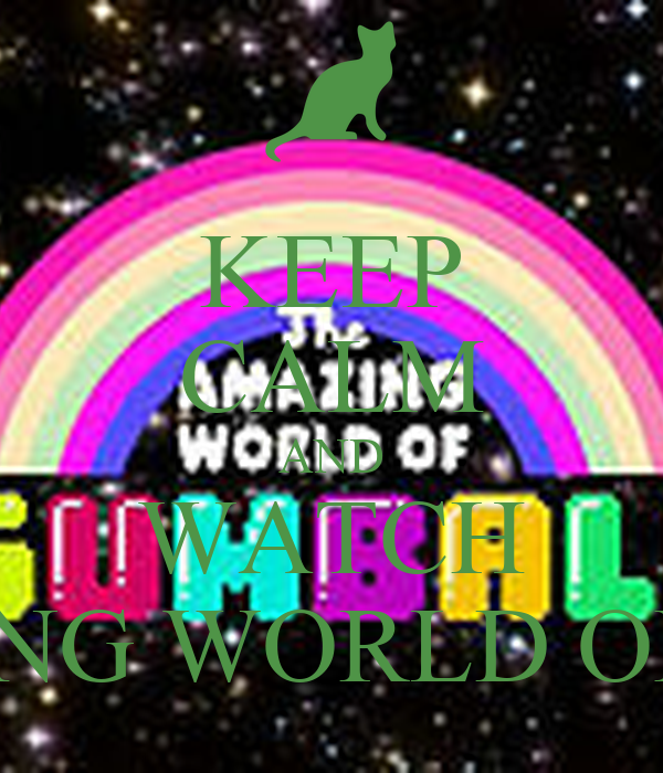 KEEP CALM AND WATCH THE AMAZING WORLD OF GUMBALL
