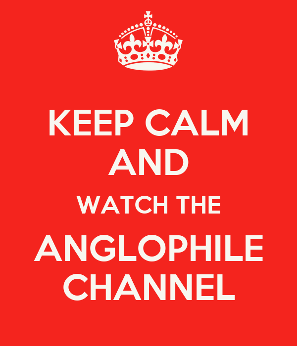 KEEP CALM AND WATCH THE ANGLOPHILE CHANNEL