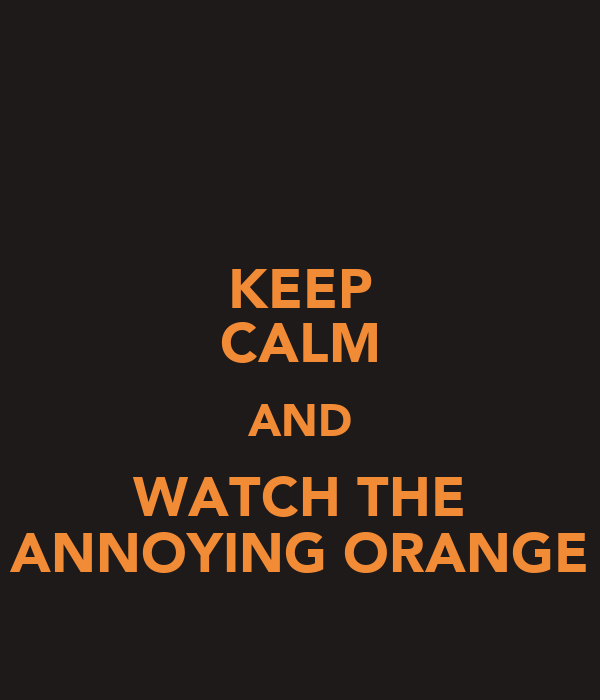 KEEP CALM AND WATCH THE ANNOYING ORANGE