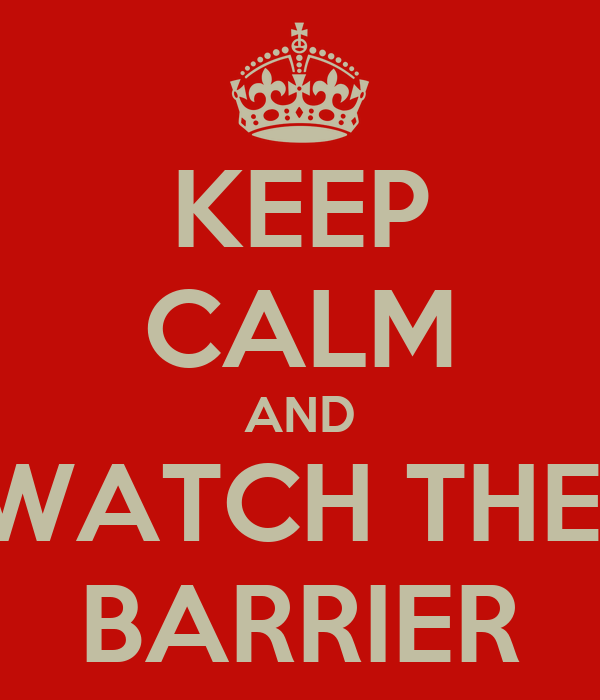 KEEP CALM AND WATCH THE  BARRIER