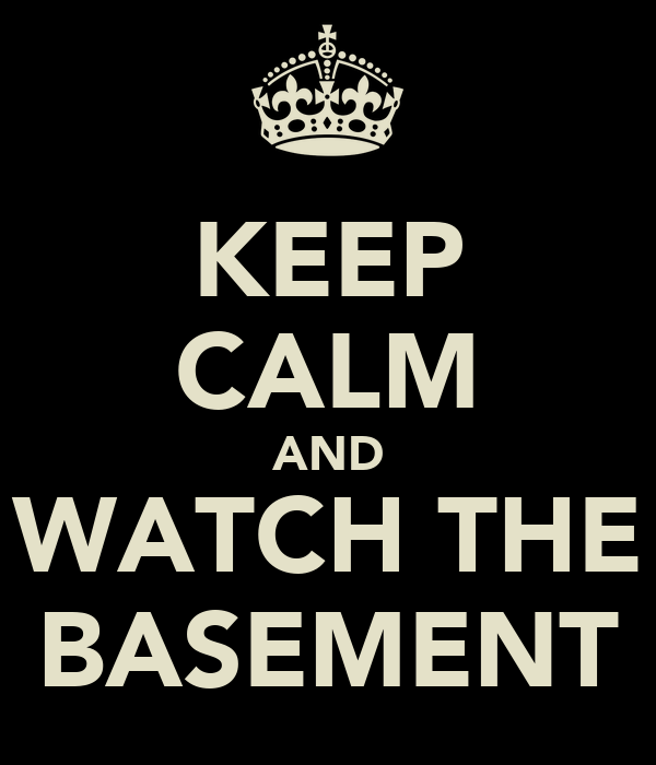 KEEP CALM AND WATCH THE BASEMENT