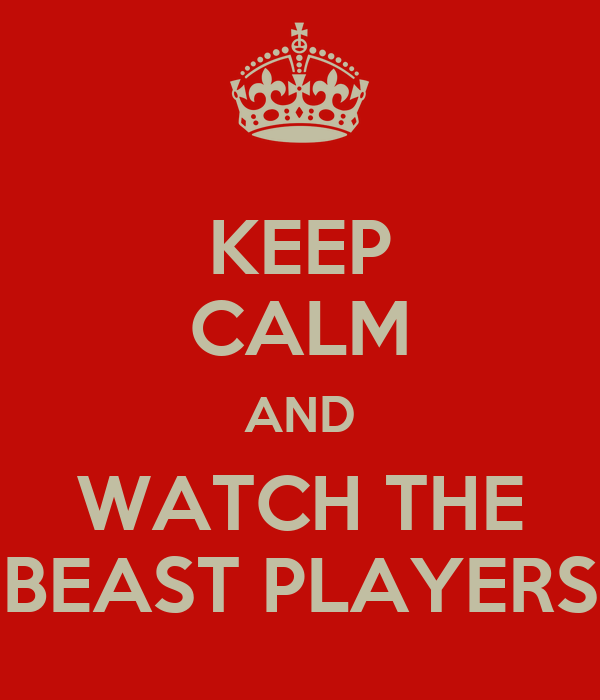 KEEP CALM AND WATCH THE BEAST PLAYERS