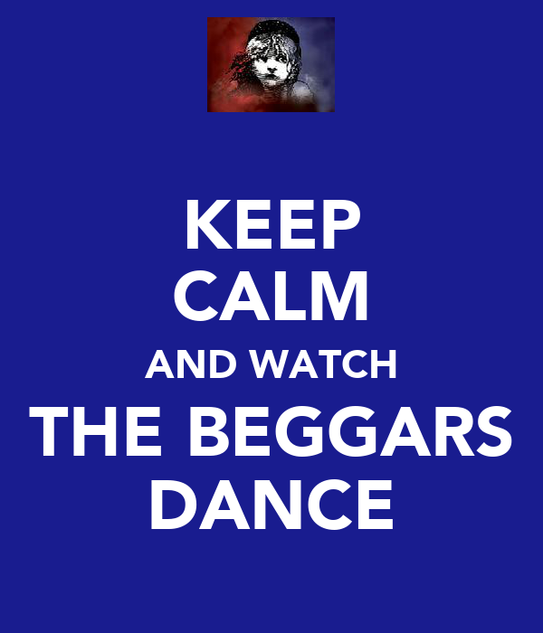 KEEP CALM AND WATCH THE BEGGARS DANCE