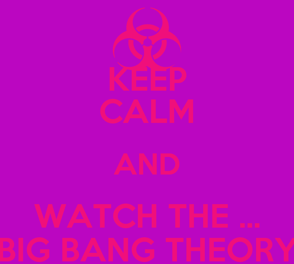 KEEP CALM AND WATCH THE ... BIG BANG THEORY