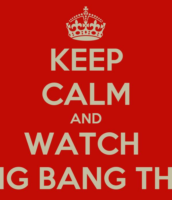 KEEP CALM AND WATCH  THE BIG BANG THEORY