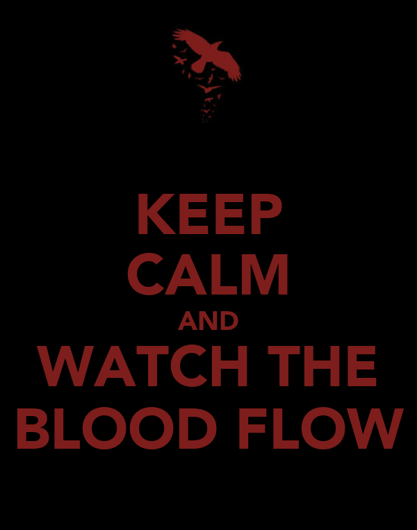 KEEP CALM AND WATCH THE BLOOD FLOW