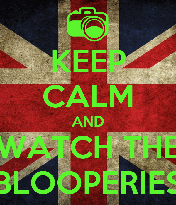 KEEP CALM AND WATCH THE BLOOPERIES