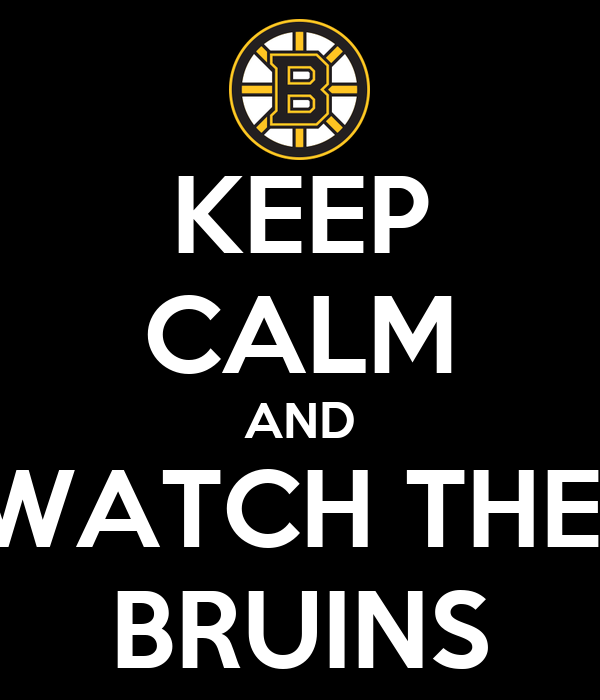 KEEP CALM AND WATCH THE  BRUINS