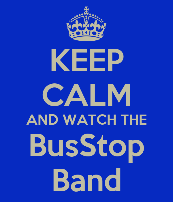 KEEP CALM AND WATCH THE BusStop Band