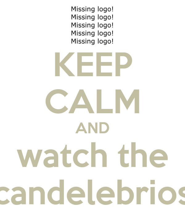 KEEP CALM AND watch the candelebrios