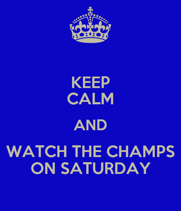 KEEP CALM AND WATCH THE CHAMPS ON SATURDAY