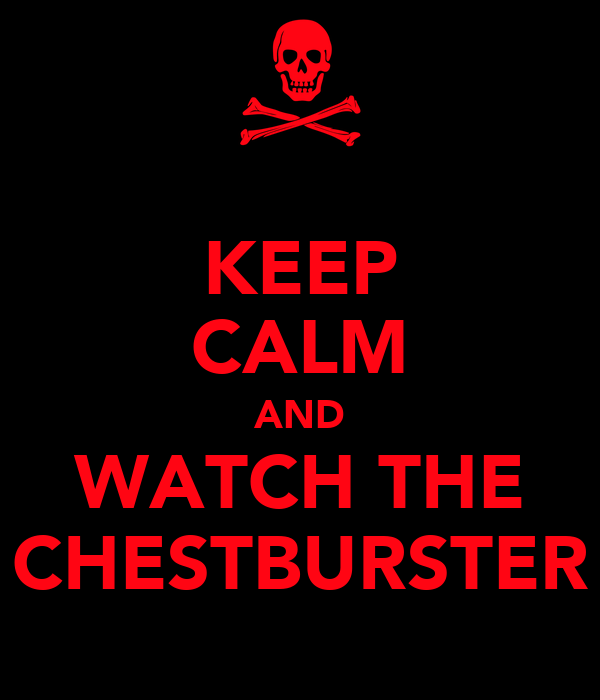 KEEP CALM AND WATCH THE CHESTBURSTER