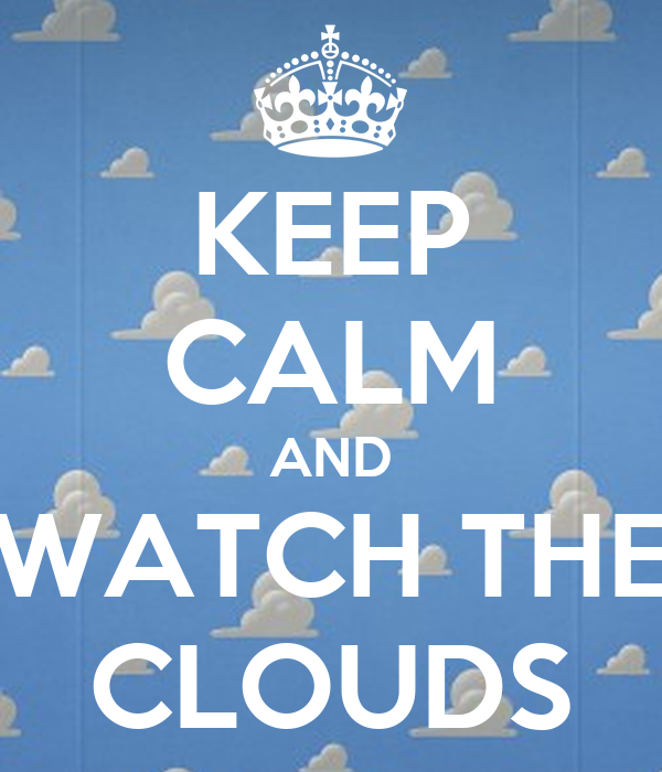 KEEP CALM AND WATCH THE CLOUDS