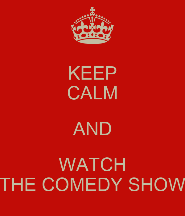 KEEP CALM AND WATCH THE COMEDY SHOW