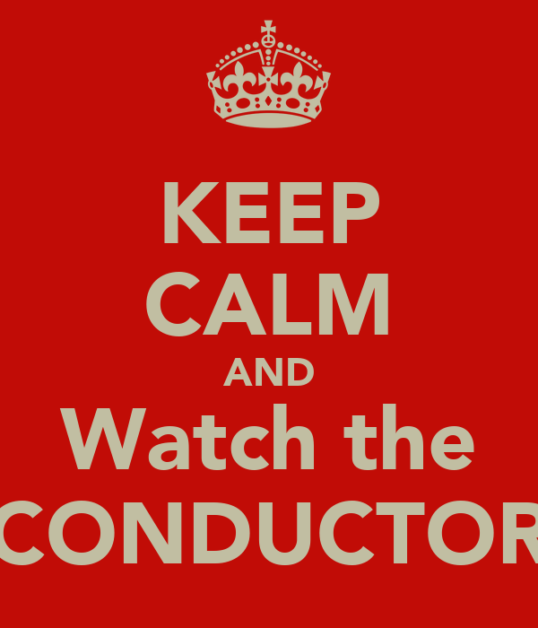 KEEP CALM AND Watch the CONDUCTOR