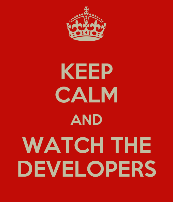 KEEP CALM AND WATCH THE DEVELOPERS