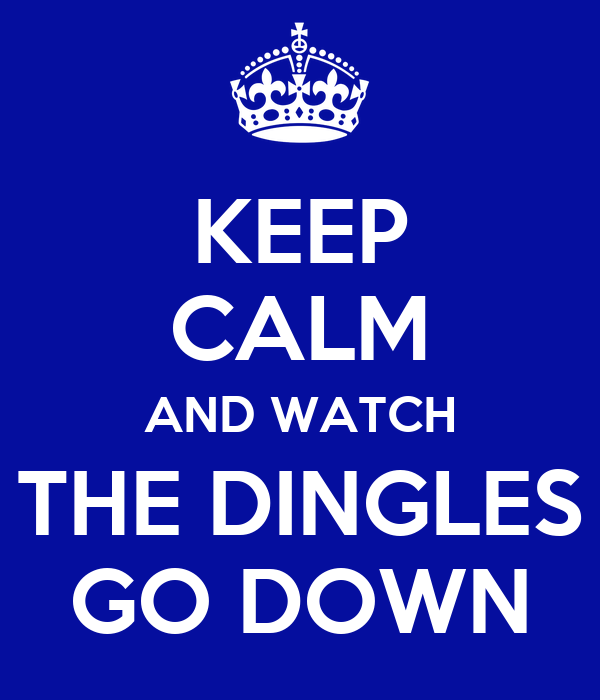KEEP CALM AND WATCH THE DINGLES GO DOWN
