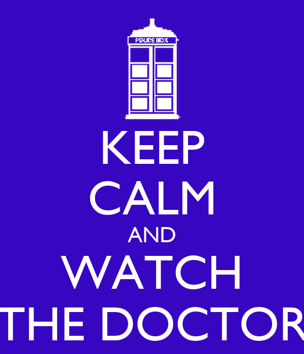 KEEP CALM AND WATCH THE DOCTOR