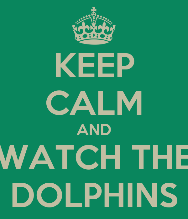 KEEP CALM AND WATCH THE DOLPHINS