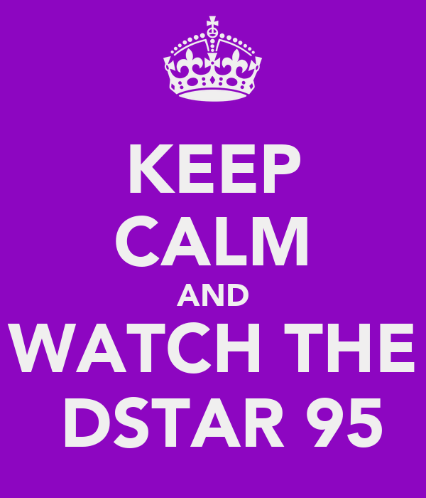 KEEP CALM AND WATCH THE  DSTAR 95