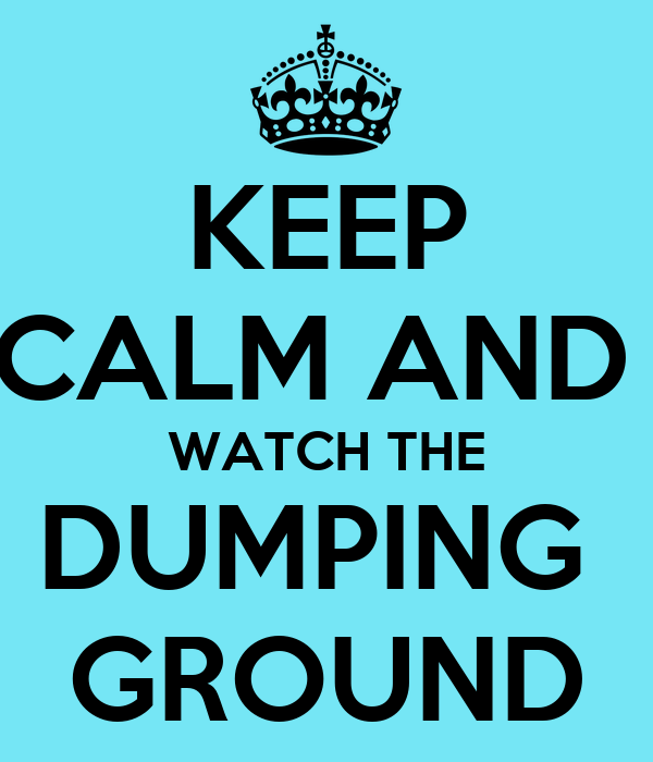 KEEP CALM AND  WATCH THE DUMPING  GROUND